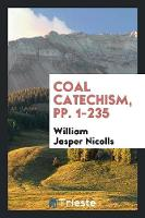 Coal Catechism, Pp. 1-235 by William Jasper Nicolls