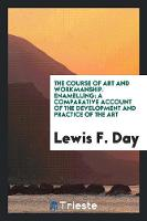 The Course of Art and Workmanship. Enamelling A Comparative Account of the Development and Practice of the Art by Lewis F Day