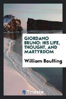 Giordano Bruno His Life, Thought, and Martyrdom by William Boulting