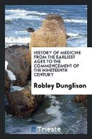 History of Medicine from the Earliest Ages to the Commencement of the Nineteenth Century by Robley Dunglison