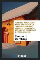 Hunting Dinosaurs in the Bad Lands of the Red Deer River, Alberta, Canada A Sequel to the Life of a Fossil Hunter by Charles H Sternberg