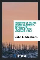 Incidents of Travel in Greece, Turkey, Russia, and Poland, in Two Volumes, Vol. I by John Lloyd Stephens
