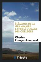 Elements de la Grammaire Latine A L'Usage Des Colleges by Charles Francois Lhomond