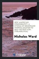 New American Stenography A System of Shorthand Writing Adapted to Self-Instruction. [Philadelphia] by Nicholas Ward