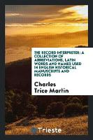 The Record Interpreter A Collection of Abbreviations, Latin Words and Names Used in English Historical Manuscripts and Records by Charles Trice Martin