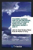 Teachers' Manual, Part III For the Prang Complete Course in Form-Study and Drawing, Books V and VI by John S Clark