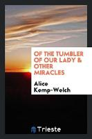 Of the Tumbler of Our Lady & Other Miracles by Alice Kemp-Welch