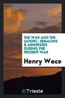 The War and the Gospel Sermons & Addresses During the Present War by Henry Wace
