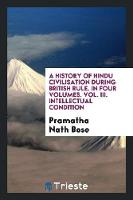 A History of Hindu Civilisation During British Rule. in Four Volumes. Vol. III. Intellectual Condition by Pramatha Nath Bose