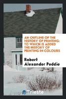 An Outline of the History of Printing To Which Is Added the History of Printing in Colours by Robert Alexander Peddie