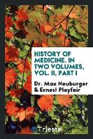 History of Medicine. in Two Volumes, Vol. II, Part I by Dr Max Neuburger, Ernest Playfair