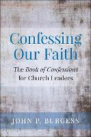 Confessing Our Faith The Book of Confessions for Church Leaders by John Burgess