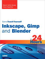 Sams Teach Yourself Inkscape, Gimp and Blender in 24 Hours by Mairin Duffy Strode, Oscar Baechler