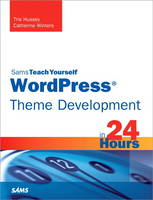 WordPress Theme Development in 24 Hours, Sams Teach Yourself by Tris Hussey, Catherine Winters