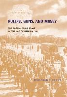 Rulers, Guns, and Money The Global Arms Trade in the Age of Imperialism by Jonathan A. Grant