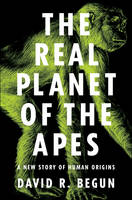 The Real Planet of the Apes A New Story of Human Origins by David R. Begun