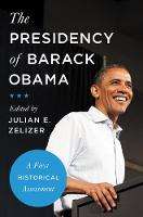 The Presidency of Barack Obama A First Historical Assessment by Julian E. Zelizer