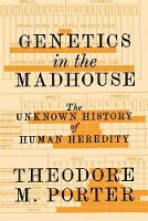 Genetics in the Madhouse The Unknown History of Human Heredity by Theodore M. Porter