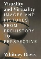 Visuality and Virtuality Images and Pictures from Prehistory to Perspective by Whitney Davis