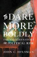 To Dare More Boldly The Audacious Story of Political Risk by John C. Hulsman