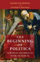 The Beginning of Politics Power in the Biblical Book of Samuel by Moshe Halbertal, Stephen Holmes