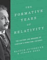 The Formative Years of Relativity The History and Meaning of Einstein's Princeton Lectures by Hanoch Gutfreund, Jurgen Renn