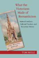 What the Victorians Made of Romanticism Material Artifacts, Cultural Practices, and Reception History by Tom Mole