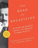 The Road to Relativity The History and Meaning of Einstein's The Foundation of General Relativity , Featuring the Original Manuscript of Einstein's Masterpiece by Hanoch Gutfreund, Jurgen Renn, John Stachel