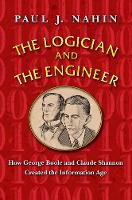 The Logician and the Engineer How George Boole and Claude Shannon Created the Information Age by Paul J. Nahin