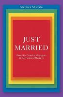 Just Married Same-Sex Couples, Monogamy, and the Future of Marriage by Stephen Macedo
