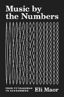 Music by the Numbers From Pythagoras to Schoenberg by Eli Maor