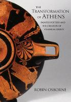 The Transformation of Athens Painted Pottery and the Creation of Classical Greece by Robin Osborne