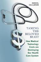 Taming the Beloved Beast How Medical Technology Costs Are Destroying Our Health Care System by Daniel Callahan