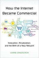 How the Internet Became Commercial Innovation, Privatization, and the Birth of a New Network by Shane Greenstein
