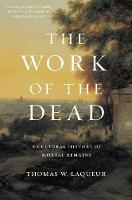 The Work of the Dead A Cultural History of Mortal Remains by Thomas W. Laqueur