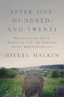 After One-Hundred-and-Twenty Reflecting on Death, Mourning, and the Afterlife in the Jewish Tradition by Hillel Halkin
