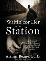Waitin' for Her at the Station A Collection of Original Blues, Country Blues, Jazz Blues, Gospel, Funk, and Blues Rock Selections by Arthur Beane Edd