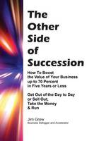 The Other Side of Succession How to Boost the Value of Your Business Up to 70 Percent in Five Years or Less, Get Out of the Day to Day or Sell Out, Take the Money & Run by Jim Grew