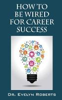 How to Be Wired for Career Success by Dr Evelyn Roberts