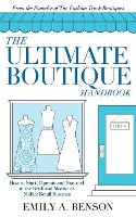 The Ultimate Boutique Handbook How to Start, Operate and Succeed in a Brick and Mortar or Mobile Retail Business by Emily A Benson
