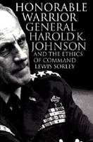 Honorable Warrior General Harold K.Johnson and the Ethics of Command by Lewis Sorley