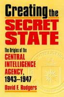 Creating the Secret State The Origins of the Central Intelligence Agency, 1943-1947 by David F. Rutgers