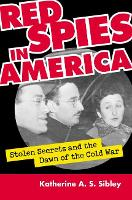 Red Spies in America Stolen Secrets and the Dawn of the Cold War by Katherine A. S. Sibley