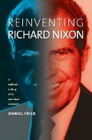 Reinventing Richard Nixon A Cultural History of an American Obsession by Daniel Frick