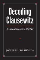 Decoding Clausewitz A New Approach to `On War' by Jon Tetsuro Sumida
