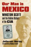 Our Man in Mexico Winston Scott and the Hidden History of the CIA by Jefferson Morley, Michael Scott