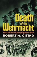 Death of the Wehrmacht The German Campaigns of 1942 by Robert M. Citino