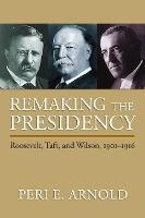 Remaking the Presidency Roosevelt, Taft and Wilson, 1901-1916 by Peri E. Arnold