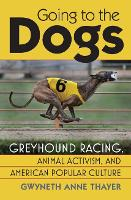 Going to the Dogs Greyhound Racing, Animal Activism and American Popular Culture by Gwneth Anne Thayer