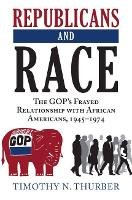 Republicans and Race The GOP's Frayed Relationship with African Americans, 1945-1974 by Timothy N. Thurber